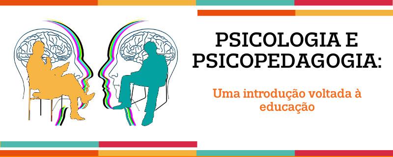 PSICOLOGIA E PSICOPEDAGOGIA: UMA INTRODUÇÃO VOLTADA À EDUCAÇÃO